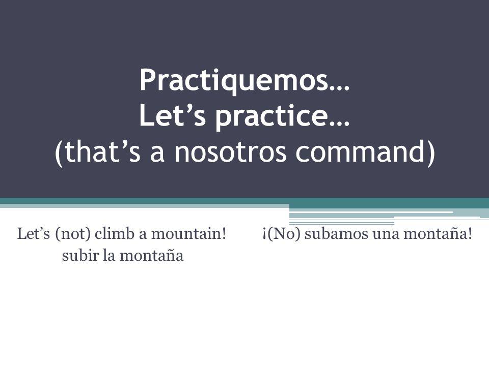 Practiquemos… Lets practice… (thats a nosotros command) Lets (not) climb a mountain! ¡(No) subamos una montaña! subir la montaña