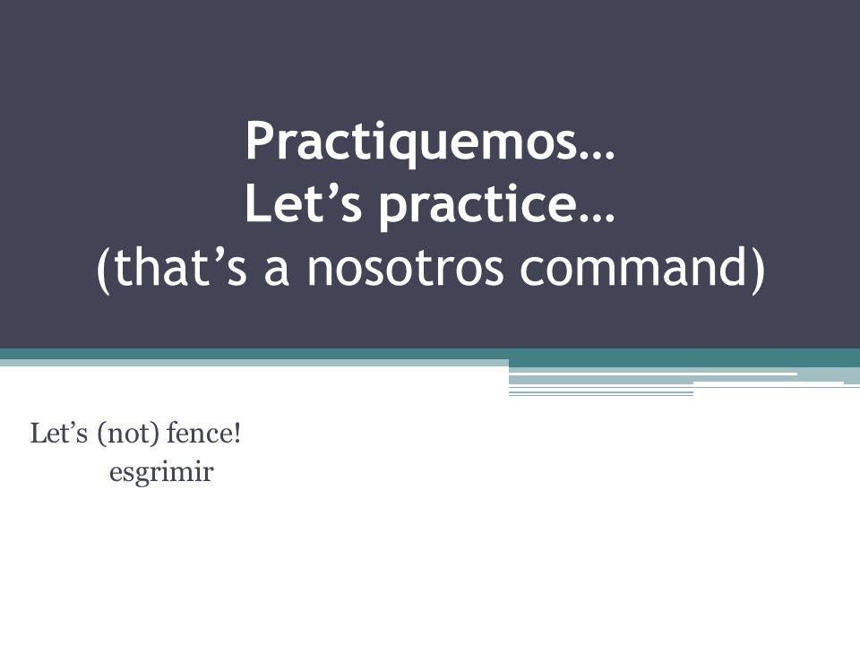 Practiquemos… Lets practice… (thats a nosotros command) Lets (not) fence! esgrimir