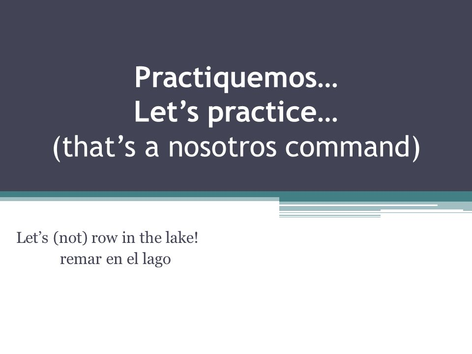 Practiquemos… Lets practice… (thats a nosotros command) Lets (not) row in the lake.