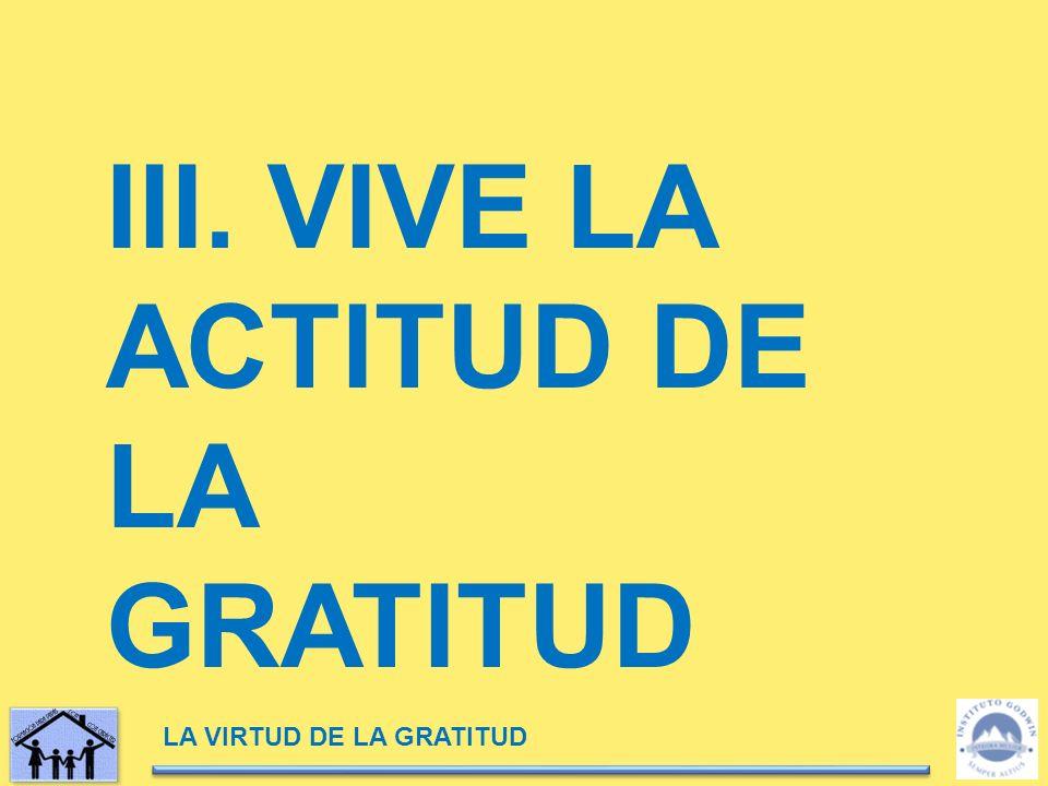 LA VIRTUD DE LA GRATITUD III. VIVE LA ACTITUD DE LA GRATITUD