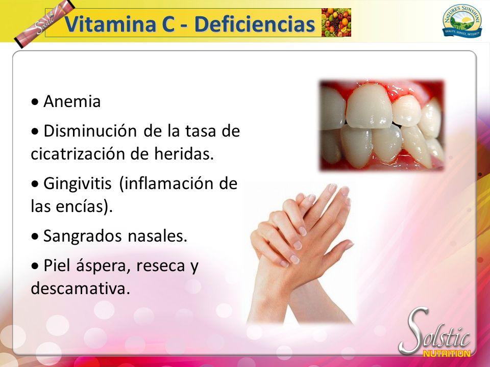 Anemia Disminución de la tasa de cicatrización de heridas. Gingivitis (inflamación de las encías). Sangrados nasales. Piel áspera, reseca y descamativ