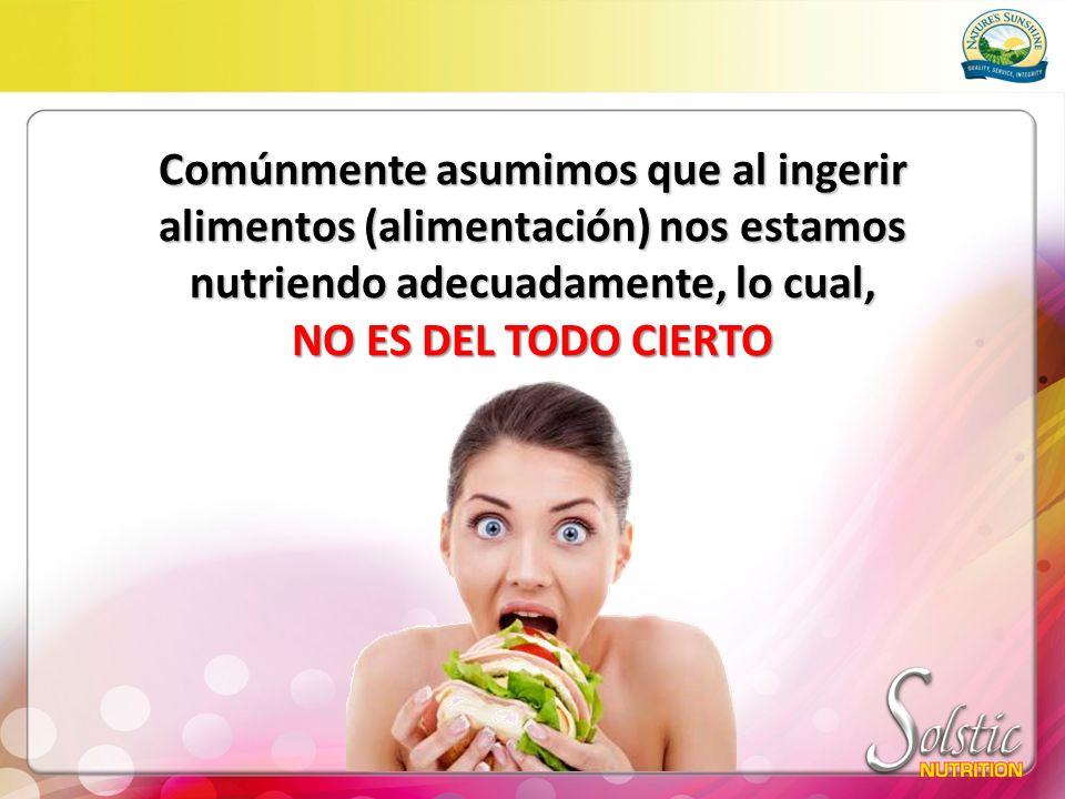 Comúnmente asumimos que al ingerir alimentos (alimentación) nos estamos nutriendo adecuadamente, lo cual, NO ES DEL TODO CIERTO