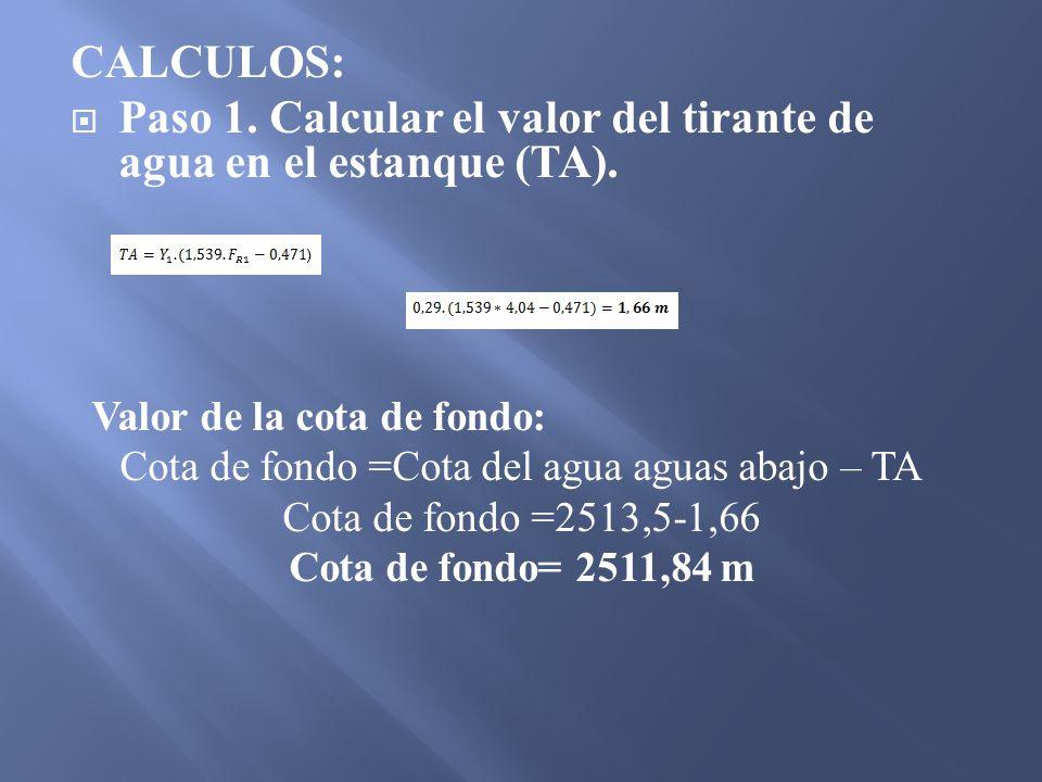 CALCULOS: Paso 1. Calcular el valor del tirante de agua en el estanque (TA). Valor de la cota de fondo: Cota de fondo =Cota del agua aguas abajo – TA