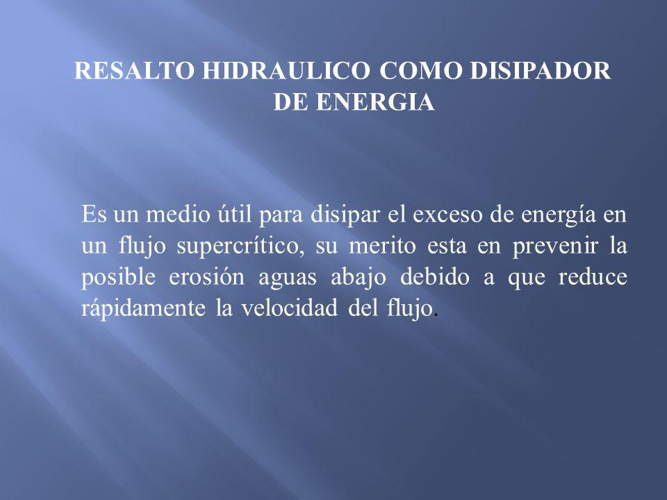 RESALTO HIDRAULICO COMO DISIPADOR DE ENERGIA Es un medio útil para disipar el exceso de energía en un flujo supercrítico, su merito esta en prevenir l