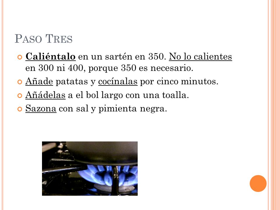 P ASO T RES Caliéntalo en un sartén en 350. No lo calientes en 300 ni 400, porque 350 es necesario. Añade patatas y cocínalas por cinco minutos. Añáde