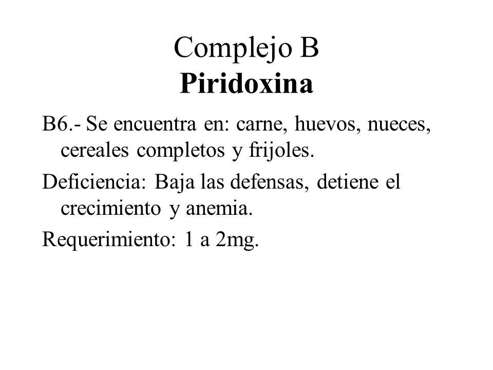 Complejo B Piridoxina B6.- Se encuentra en: carne, huevos, nueces, cereales completos y frijoles. Deficiencia: Baja las defensas, detiene el crecimien