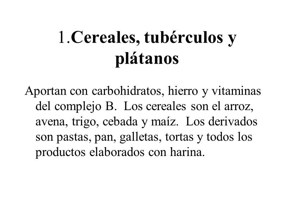 1.Cereales, tubérculos y plátanos Aportan con carbohidratos, hierro y vitaminas del complejo B. Los cereales son el arroz, avena, trigo, cebada y maíz