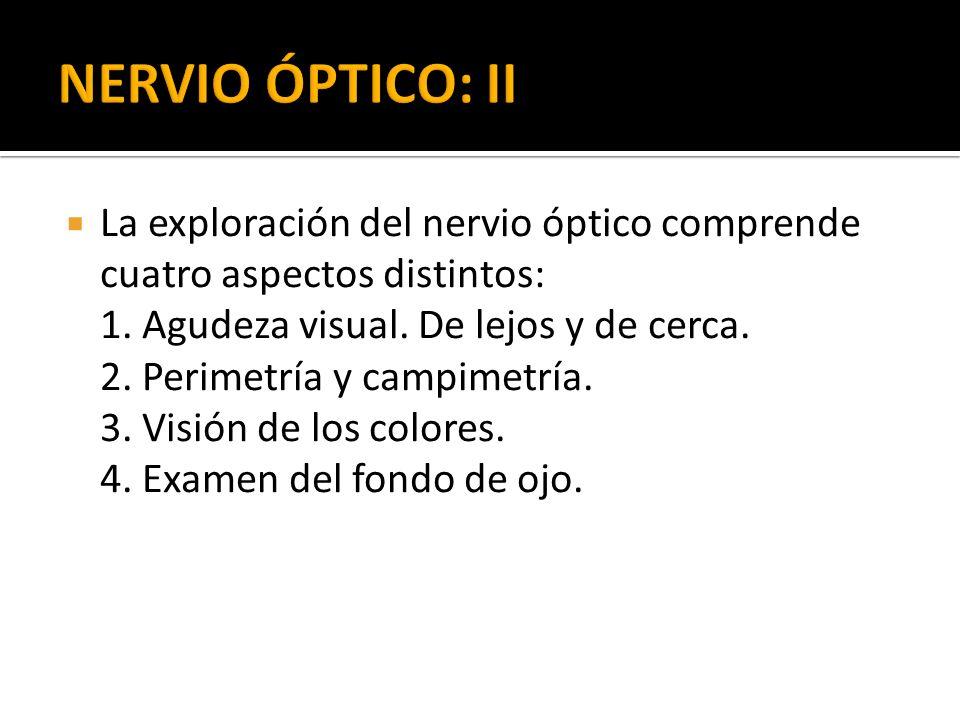 La exploración del nervio óptico comprende cuatro aspectos distintos: 1. Agudeza visual. De lejos y de cerca. 2. Perimetría y campimetría. 3. Visión d