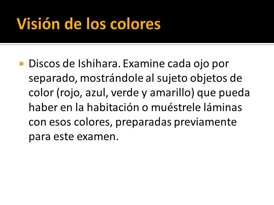 Discos de Ishihara. Examine cada ojo por separado, mostrándole al sujeto objetos de color (rojo, azul, verde y amarillo) que pueda haber en la habitac