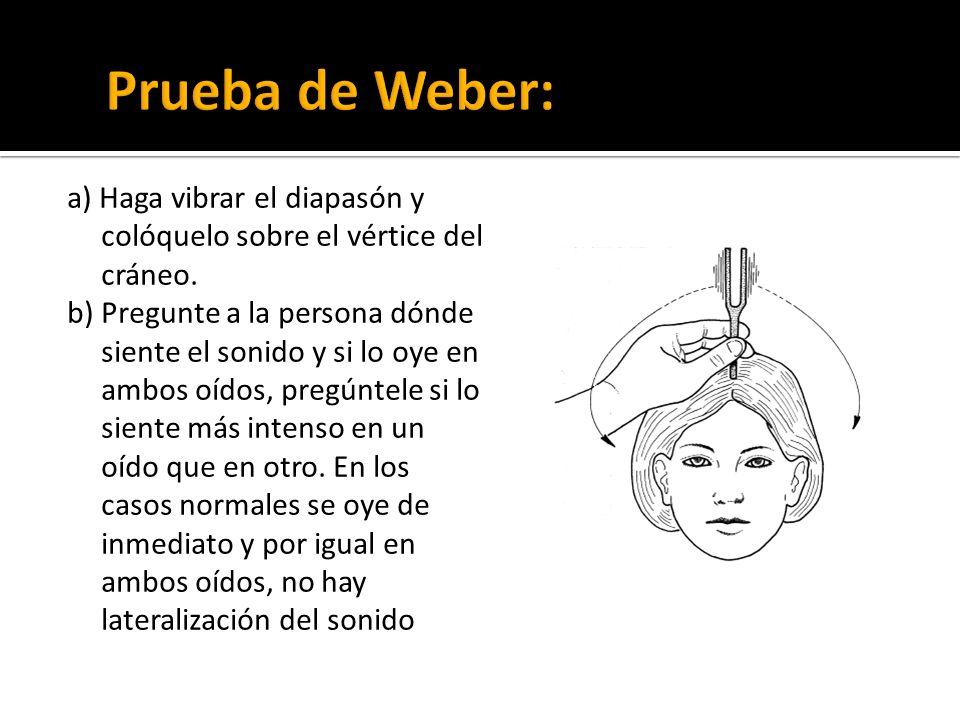 a) Haga vibrar el diapasón y colóquelo sobre el vértice del cráneo. b) Pregunte a la persona dónde siente el sonido y si lo oye en ambos oídos, pregún