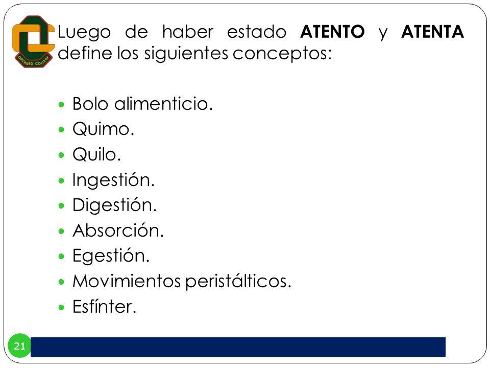 21 Luego de haber estado ATENTO y ATENTA define los siguientes conceptos: Bolo alimenticio. Quimo. Quilo. Ingestión. Digestión. Absorción. Egestión. M