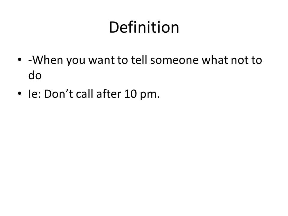 Definition -When you want to tell someone what not to do Ie: Dont call after 10 pm.