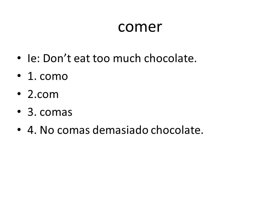 comer Ie: Dont eat too much chocolate. 1. como 2.com 3. comas 4. No comas demasiado chocolate.