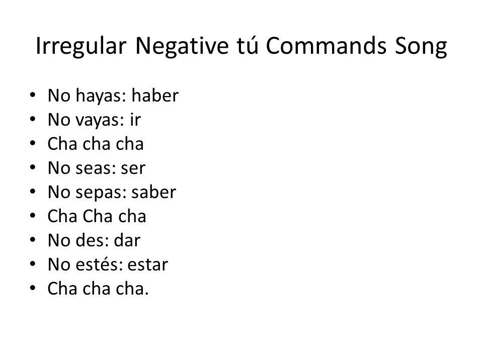 Irregular Negative tú Commands Song No hayas: haber No vayas: ir Cha cha cha No seas: ser No sepas: saber Cha Cha cha No des: dar No estés: estar Cha cha cha.