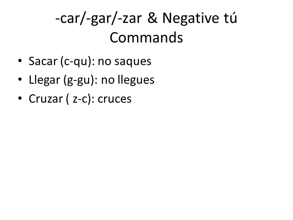 -car/-gar/-zar & Negative tú Commands Sacar (c-qu): no saques Llegar (g-gu): no llegues Cruzar ( z-c): cruces