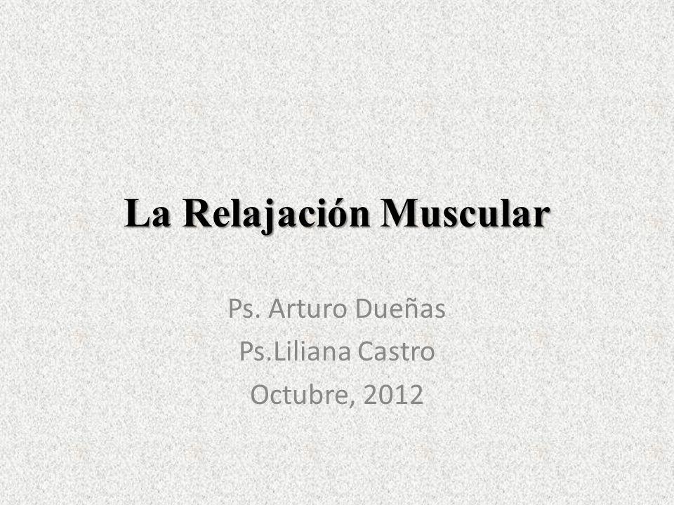 La Relajación Muscular Ps. Arturo Dueñas Ps.Liliana Castro Octubre, 2012