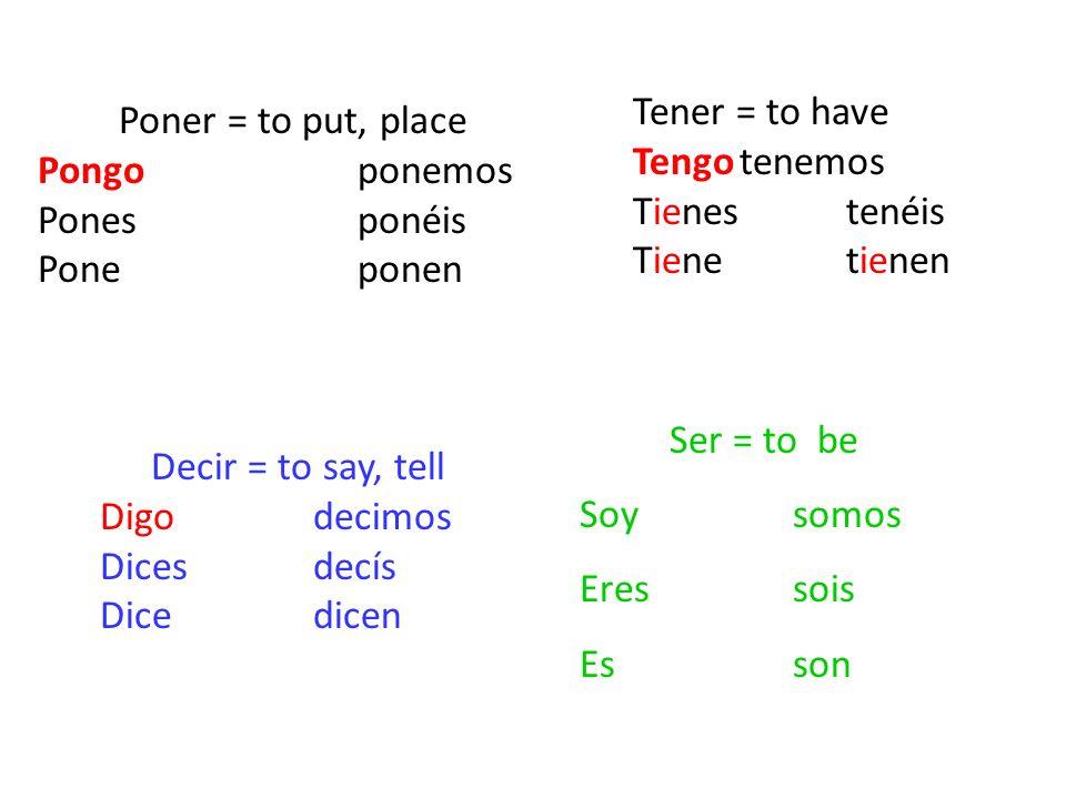 Poner = to put, place Pongoponemos Ponesponéis Poneponen Decir = to say, tell Digodecimos Dicesdecís Dicedicen Tener = to have Tengotenemos Tienestené