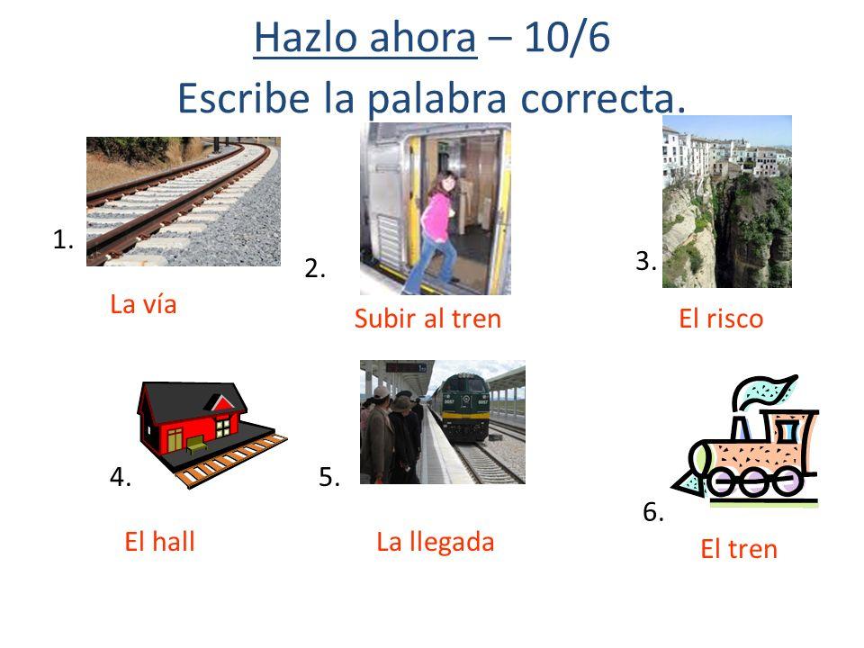 Hazlo ahora – 10/6 Escribe la palabra correcta. 1. 2. 3. 4.5. 6. La vía Subir al trenEl risco El hallLa llegada El tren