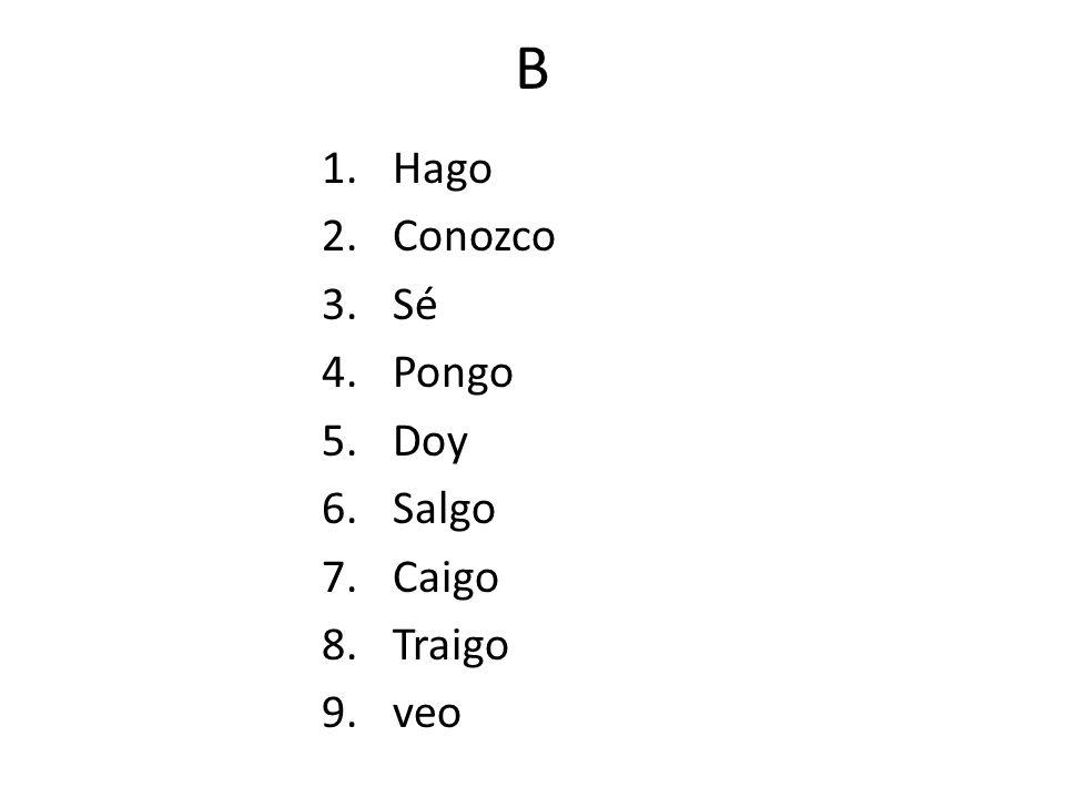 B 1.Hago 2.Conozco 3.Sé 4.Pongo 5.Doy 6.Salgo 7.Caigo 8.Traigo 9.veo