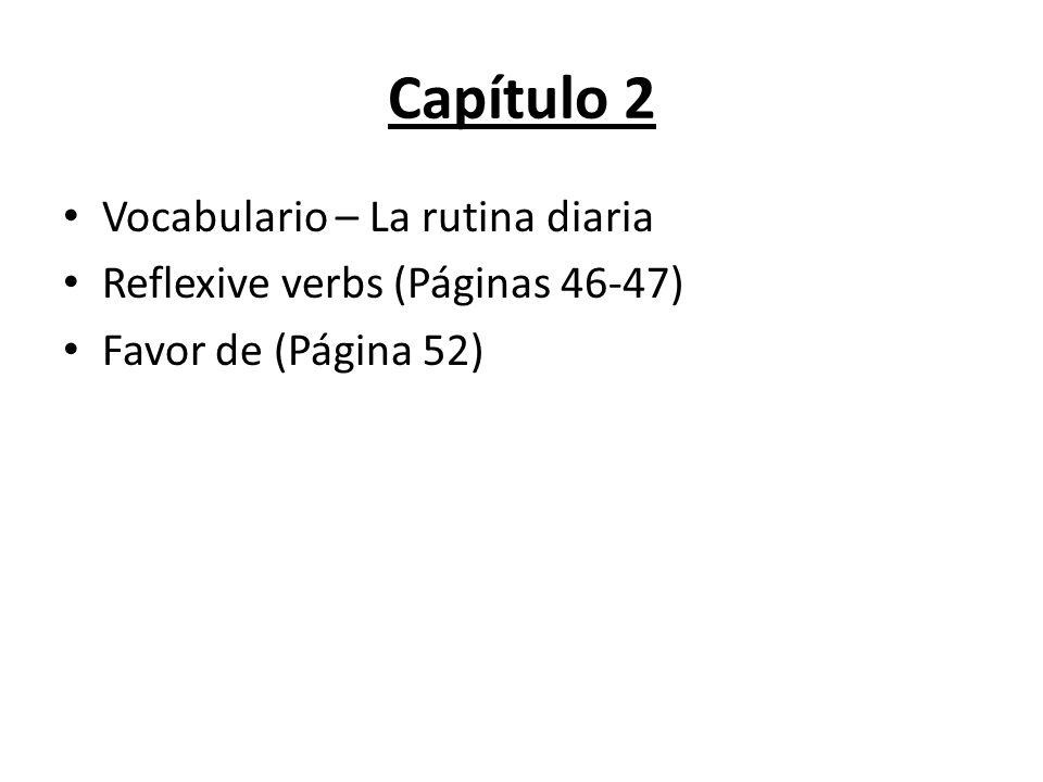 Capítulo 2 Vocabulario – La rutina diaria Reflexive verbs (Páginas 46-47) Favor de (Página 52)