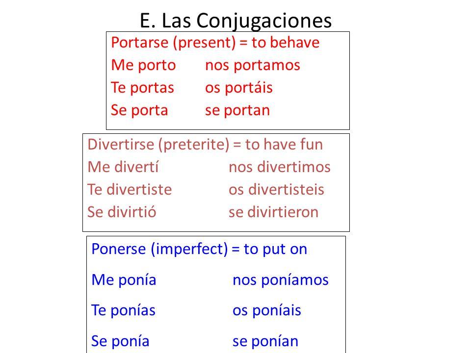E. Las Conjugaciones Portarse (present) = to behave Me portonos portamos Te portasos portáis Se portase portan Divertirse (preterite) = to have fun Me
