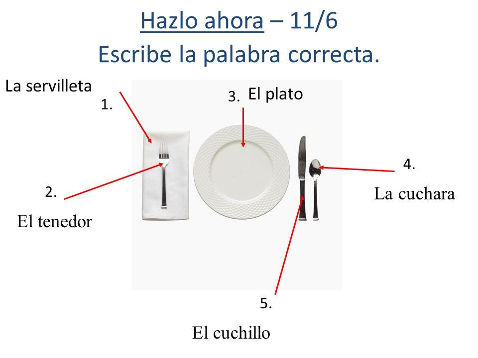 Hazlo ahora – 11/6 Escribe la palabra correcta. 1. 2. 4. 5. El tenedor El cuchillo La cuchara El plato La servilleta 3.