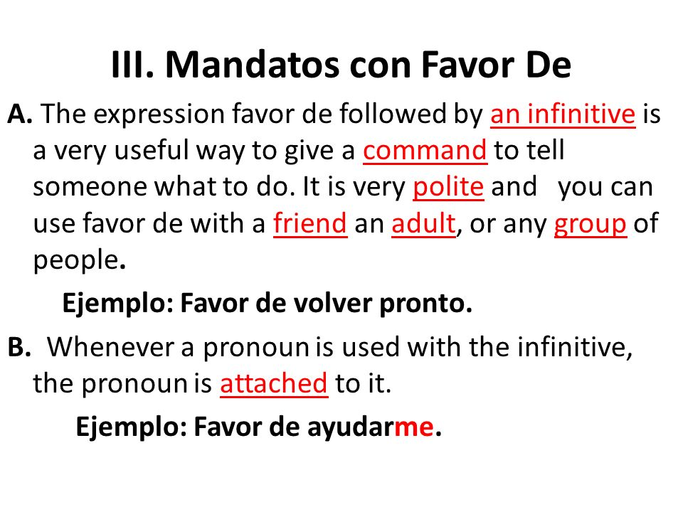 III. Mandatos con Favor De A. The expression favor de followed by an infinitive is a very useful way to give a command to tell someone what to do. It