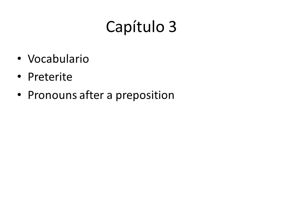 Capítulo 3 Vocabulario Preterite Pronouns after a preposition