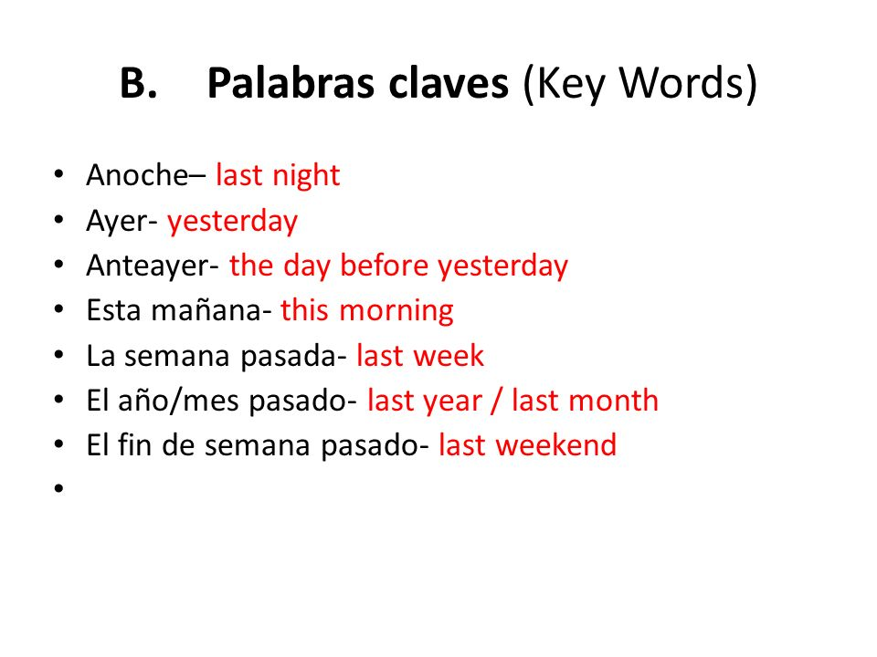 B.Palabras claves (Key Words) Anoche– last night Ayer- yesterday Anteayer- the day before yesterday Esta mañana- this morning La semana pasada- last w