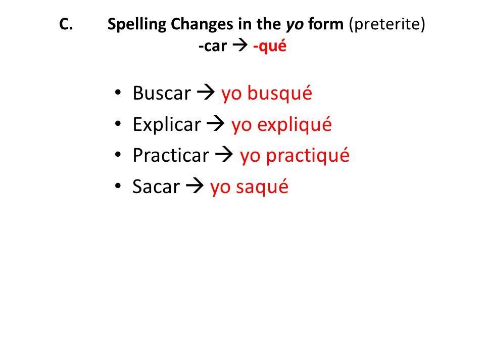 C.Spelling Changes in the yo form (preterite) -car -qué Buscar yo busqué Explicar yo expliqué Practicar yo practiqué Sacar yo saqué