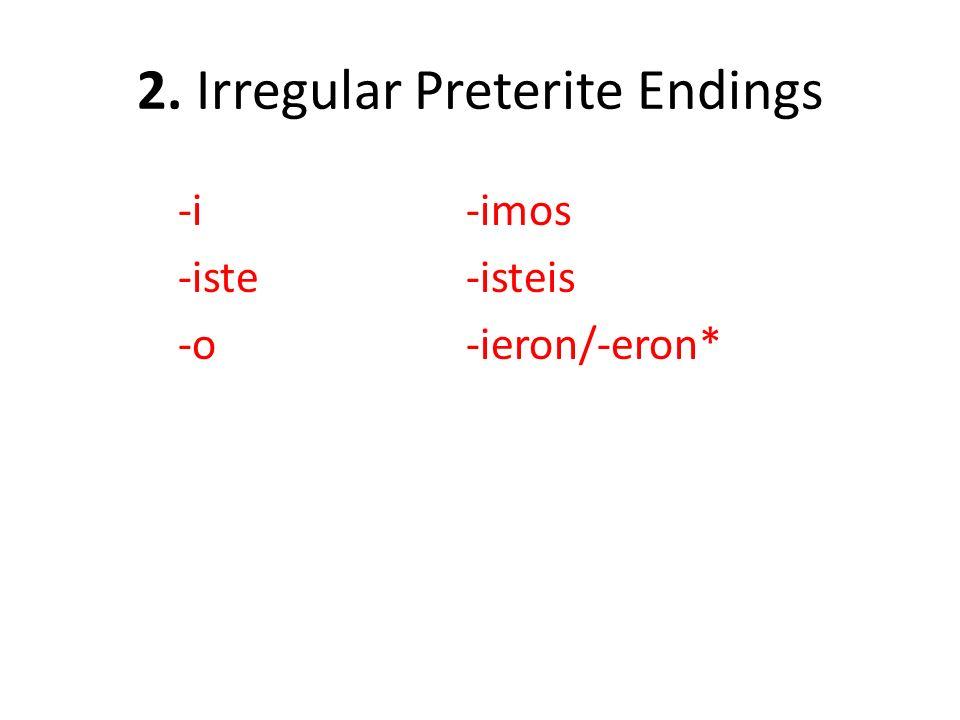 2. Irregular Preterite Endings -i-imos -iste-isteis -o-ieron/-eron*