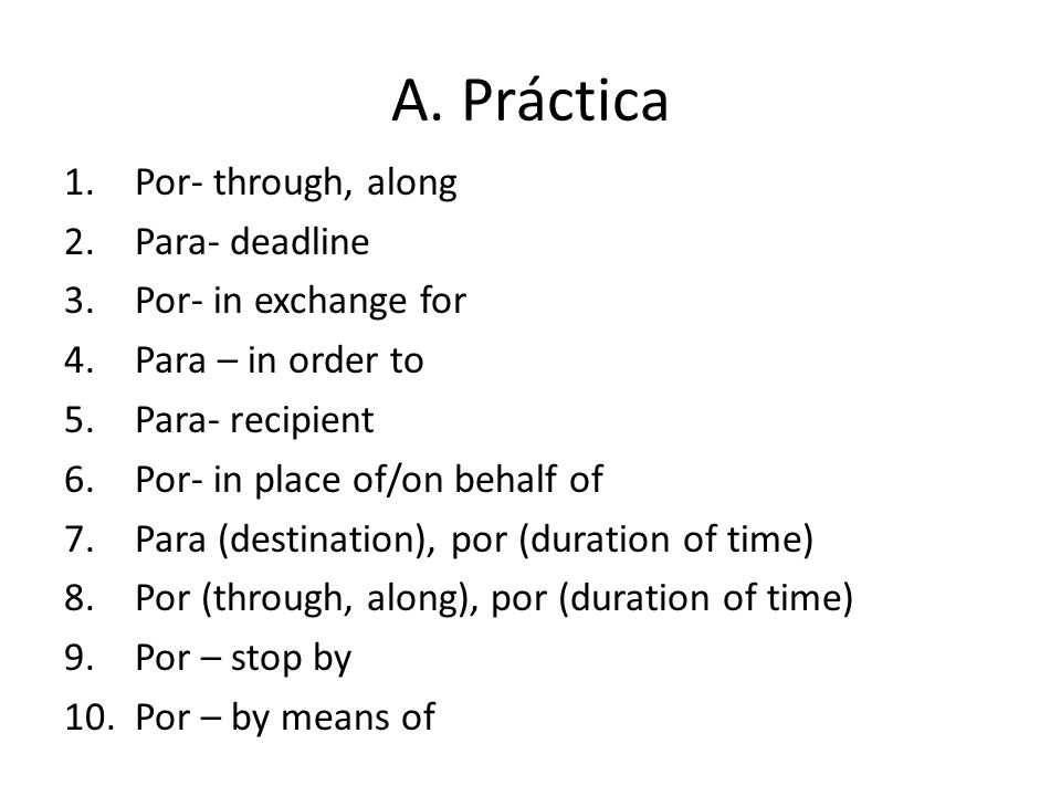 A. Práctica 1.Por- through, along 2.Para- deadline 3.Por- in exchange for 4.Para – in order to 5.Para- recipient 6.Por- in place of/on behalf of 7.Par