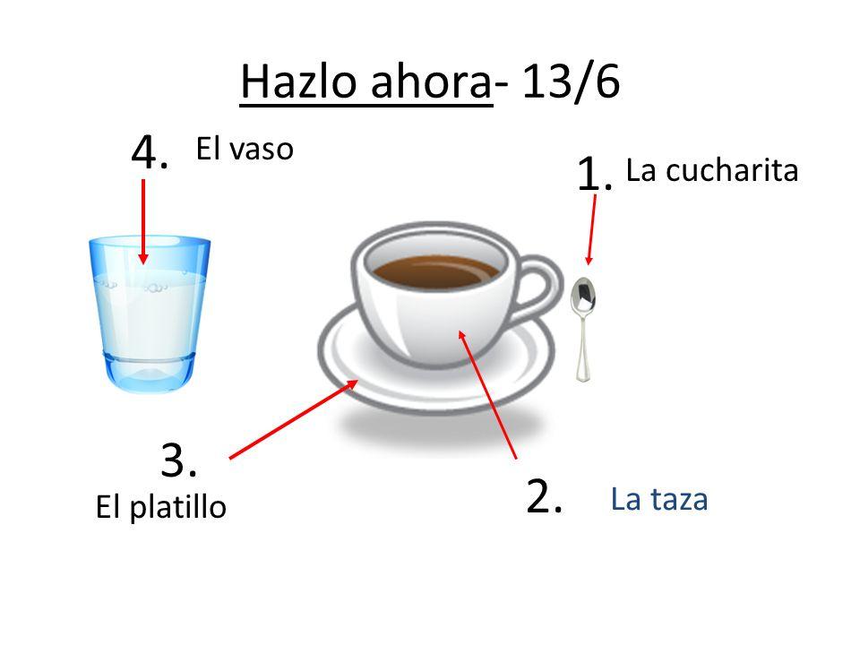Hazlo ahora- 13/6 La taza El platillo La cucharita 1. 2. 3. 4. El vaso