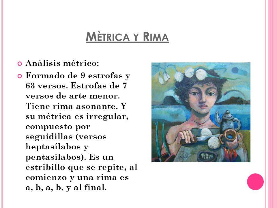 M ÈTRICA Y R IMA Análisis métrico: Formado de 9 estrofas y 63 versos. Estrofas de 7 versos de arte menor. Tiene rima asonante. Y su métrica es irregul