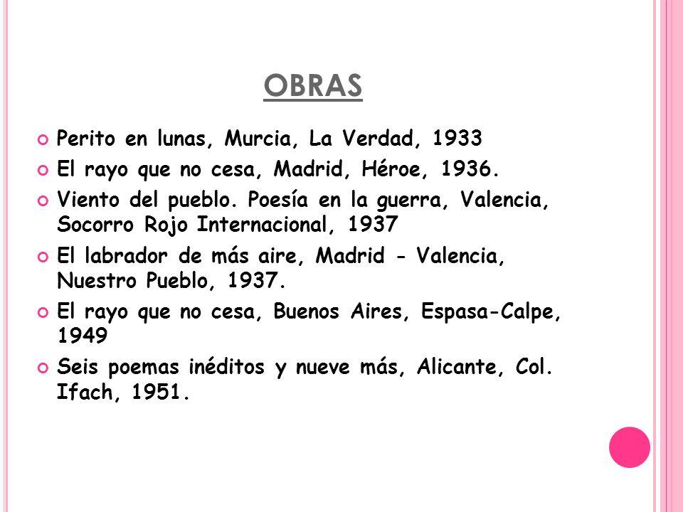 OBRAS Perito en lunas, Murcia, La Verdad, 1933 El rayo que no cesa, Madrid, Héroe, 1936. Viento del pueblo. Poesía en la guerra, Valencia, Socorro Roj