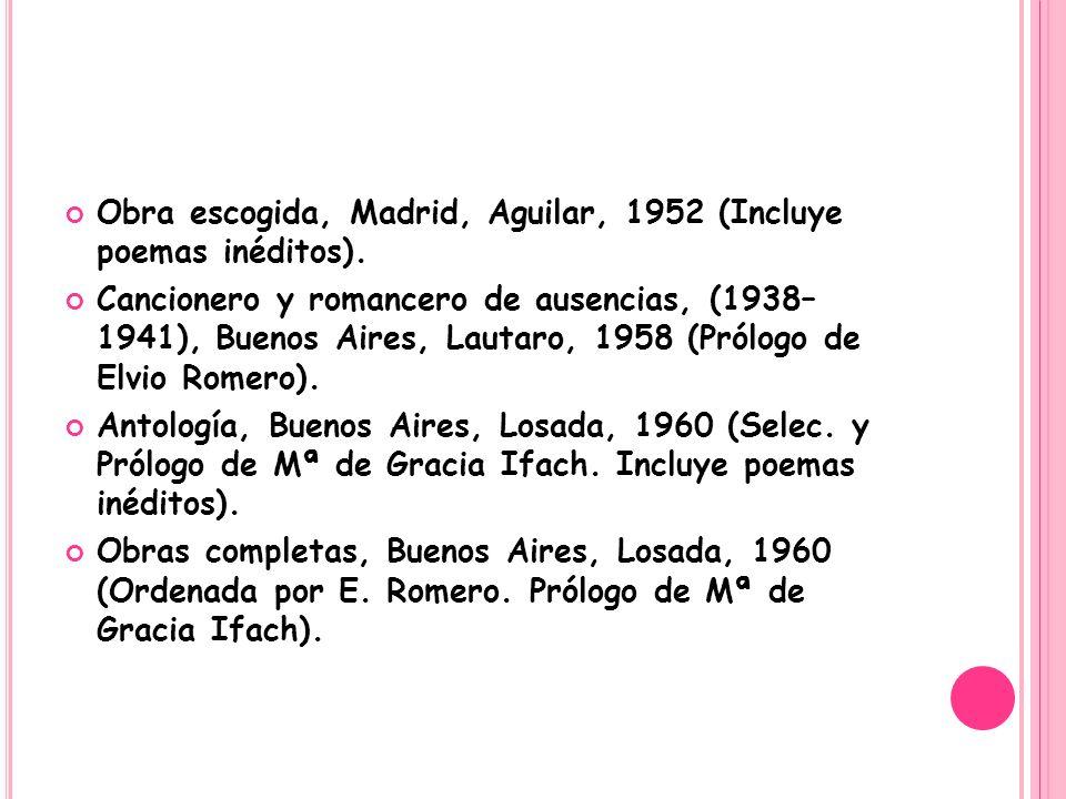 Obra escogida, Madrid, Aguilar, 1952 (Incluye poemas inéditos). Cancionero y romancero de ausencias, (1938– 1941), Buenos Aires, Lautaro, 1958 (Prólog