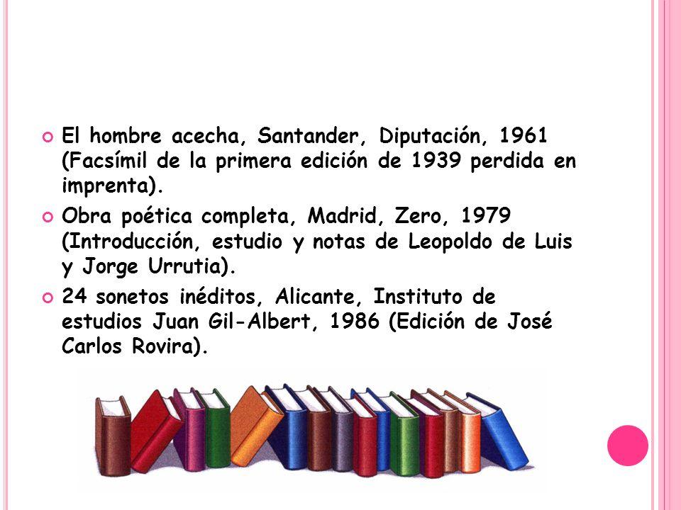 El hombre acecha, Santander, Diputación, 1961 (Facsímil de la primera edición de 1939 perdida en imprenta). Obra poética completa, Madrid, Zero, 1979