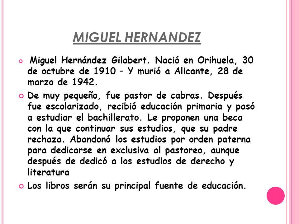 MIGUEL HERNANDEZ Miguel Hernández Gilabert. Nació en Orihuela, 30 de octubre de 1910 – Y murió a Alicante, 28 de marzo de 1942. De muy pequeño, fue pa
