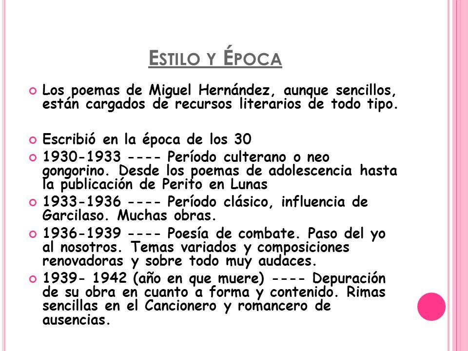 E STILO Y É POCA Los poemas de Miguel Hernández, aunque sencillos, están cargados de recursos literarios de todo tipo. Escribió en la época de los 30