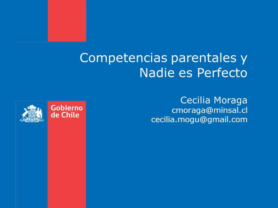 Competencias parentales y Nadie es Perfecto Cecilia Moraga cmoraga@minsal.cl cecilia.mogu@gmail.com