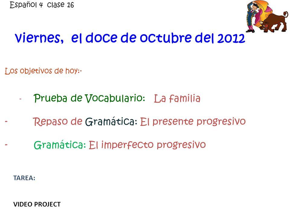 viernes, el doce de octubre del 2012 Los objetivos de hoy:- - Prueba de Vocabulario: La familia - Repaso de Gramática: El presente progresivo -Gramática: El imperfecto progresivo Español 4 clase 16 TAREA: VIDEO PROJECT