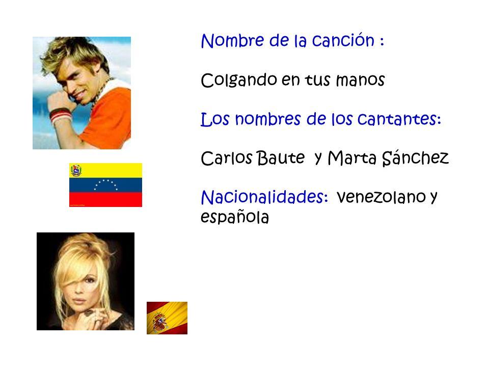 Nombre de la canción : Colgando en tus manos Los nombres de los cantantes: Carlos Baute y Marta Sánchez Nacionalidades: venezolano y española