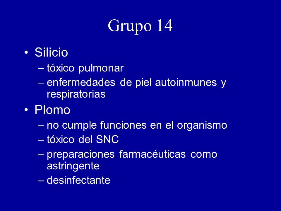 Grupo 14 Silicio –tóxico pulmonar –enfermedades de piel autoinmunes y respiratorias Plomo –no cumple funciones en el organismo –tóxico del SNC –preparaciones farmacéuticas como astringente –desinfectante