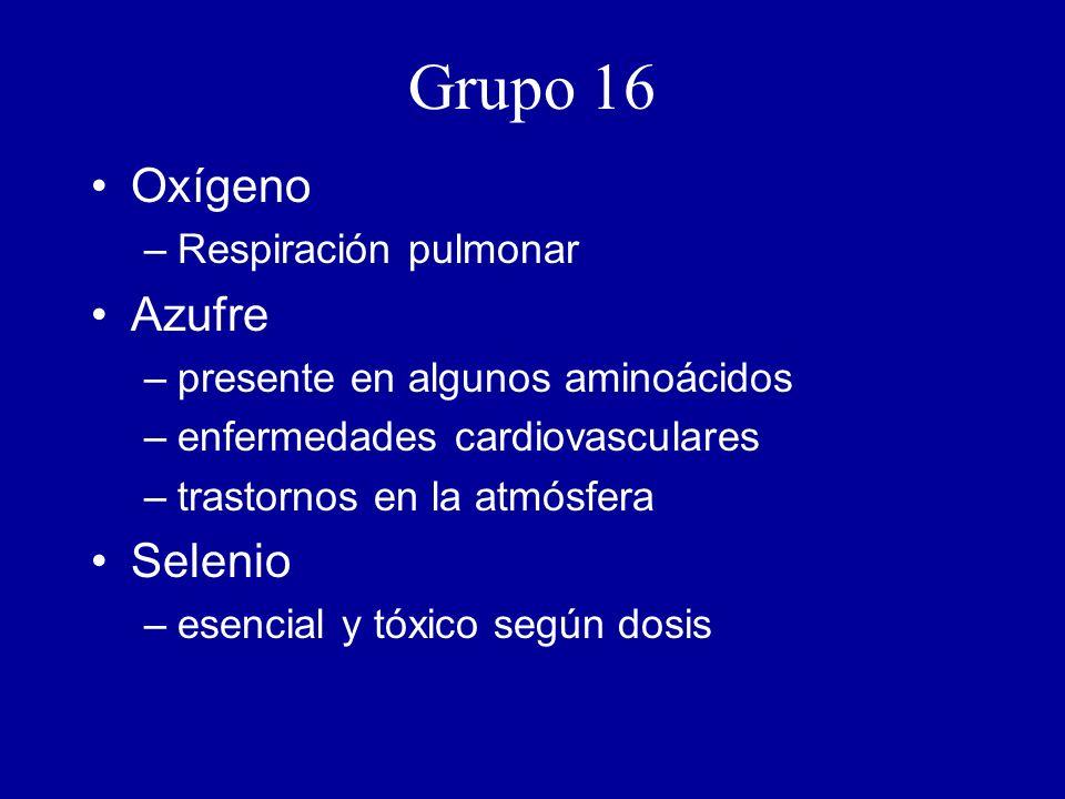 Grupo 16 Oxígeno –Respiración pulmonar Azufre –presente en algunos aminoácidos –enfermedades cardiovasculares –trastornos en la atmósfera Selenio –esencial y tóxico según dosis