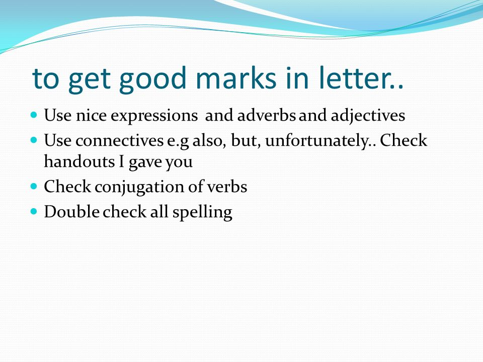 to get good marks in letter.. Use nice expressions and adverbs and adjectives Use connectives e.g also, but, unfortunately.. Check handouts I gave you