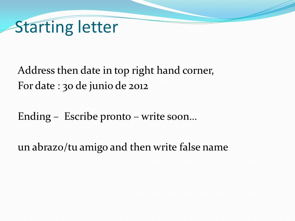 Starting letter Address then date in top right hand corner, For date : 30 de junio de 2012 Ending – Escribe pronto – write soon… un abrazo/tu amigo and then write false name
