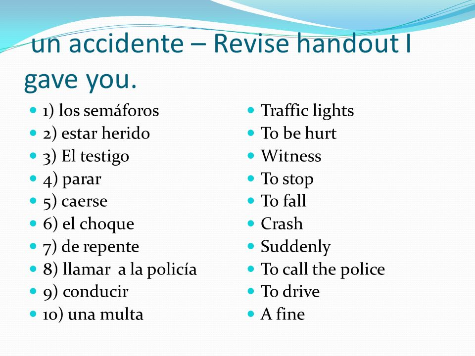 un accidente – Revise handout I gave you. 1) los semáforos 2) estar herido 3) El testigo 4) parar 5) caerse 6) el choque 7) de repente 8) llamar a la