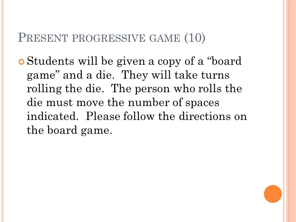 P RESENT PROGRESSIVE GAME (10) Students will be given a copy of a board game and a die. They will take turns rolling the die. The person who rolls the