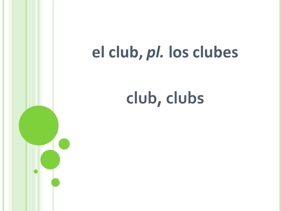 el club, pl. los clubes club, clubs