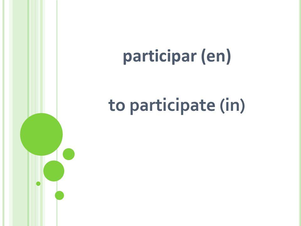 participar (en) to participate (in)